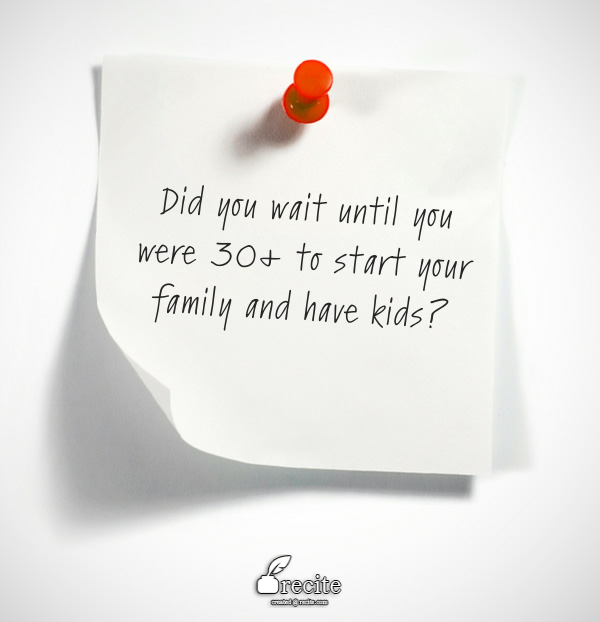 Did you wait until you were 30+ to start your family and have kids?
